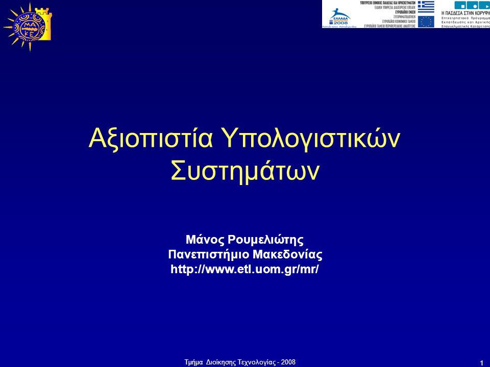 Τμήμα Διοίκησης Τεχνολογίας - 2008 1 Μάνος Ρουμελιώτης Πανεπιστήμιο Μακεδονίας http://www.etl.uom.gr/mr/ Αξιοπιστία Υπολογιστικών Συστημάτων