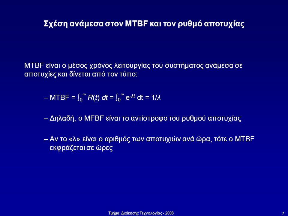 Τμήμα Διοίκησης Τεχνολογίας - 2008 7 Σχέση ανάμεσα στον MTBF και τον ρυθμό αποτυχίας MTBF είναι ο μέσος χρόνος λειτουργίας του συστήματος ανάμεσα σε αποτυχίες και δίνεται από τον τύπο: –MTBF = ∫ 0 ∞ R(t) dt = ∫ 0 ∞ e -λt dt = 1/λ –Δηλαδή, ο MFBF είναι το αντίστροφο του ρυθμού αποτυχίας –Αν το «λ» είναι ο αριθμός των αποτυχιών ανά ώρα, τότε ο MTBF εκφράζεται σε ώρες
