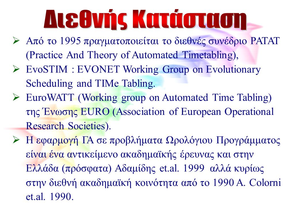  Από το 1995 πραγματοποιείται το διεθνές συνέδριο PATAT (Practice And Theory of Automated Timetabling),  EvoSTIM : EVONET Working Group on Evolution