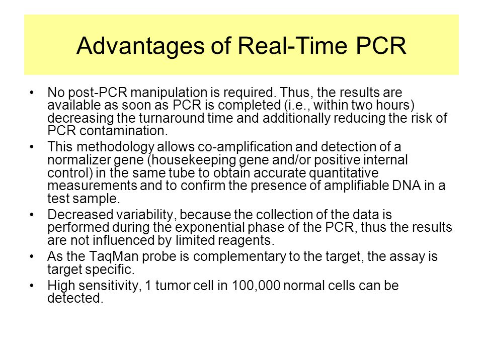 Advantages of Real-Time PCR •No post-PCR manipulation is required. Thus, the results are available as soon as PCR is completed (i.e., within two hours