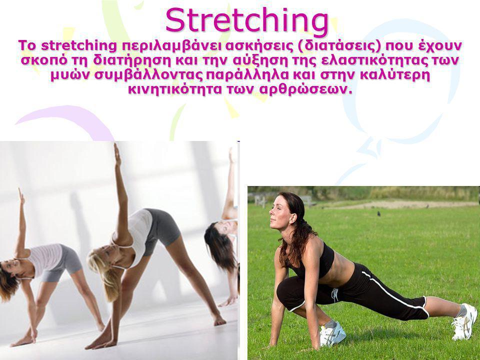 Stretching Το stretching περιλαμβάνει ασκήσεις (διατάσεις) που έχουν σκοπό τη διατήρηση και την αύξηση της ελαστικότητας των μυών συμβάλλοντας παράλλη