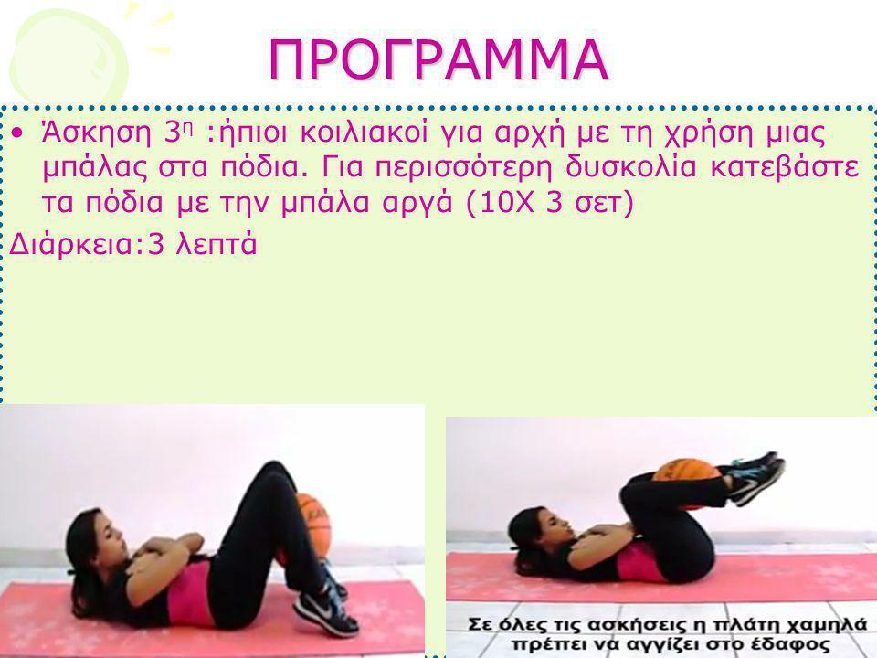 ΠΡΟΓΡΑΜΜΑ •Άσκηση 3 η :ήπιοι κοιλιακοί για αρχή με τη χρήση μιας μπάλας στα πόδια. Για περισσότερη δυσκολία κατεβάστε τα πόδια με την μπάλα αργά (10Χ