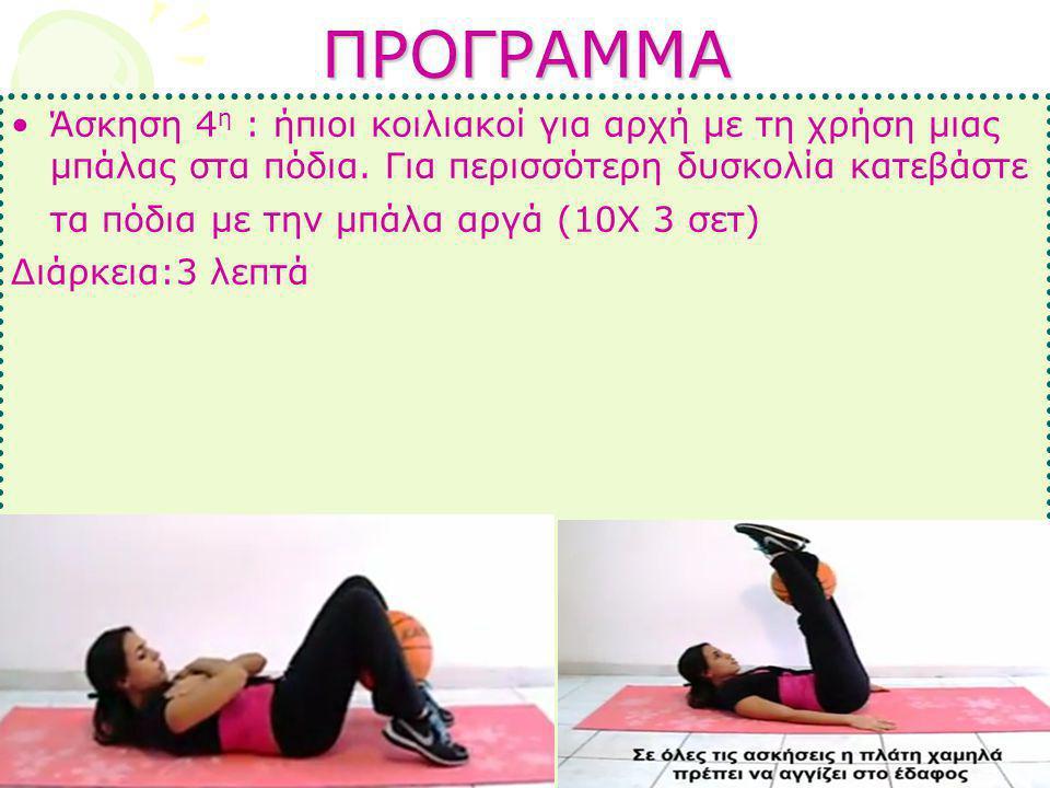 ΠΡΟΓΡΑΜΜΑ •Άσκηση 4 η : ήπιοι κοιλιακοί για αρχή με τη χρήση μιας μπάλας στα πόδια. Για περισσότερη δυσκολία κατεβάστε τα πόδια με την μπάλα αργά (10Χ