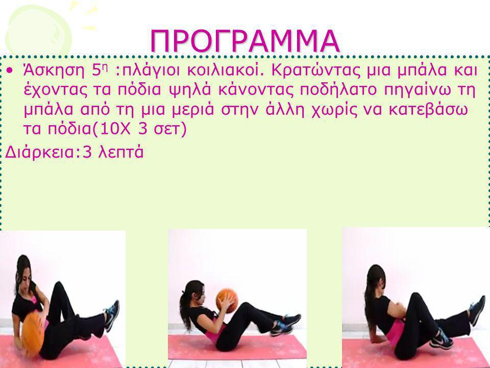 ΠΡΟΓΡΑΜΜΑ •Άσκηση 5 η :πλάγιοι κοιλιακοί. Κρατώντας μια μπάλα και έχοντας τα πόδια ψηλά κάνοντας ποδήλατο πηγαίνω τη μπάλα από τη μια μεριά στην άλλη