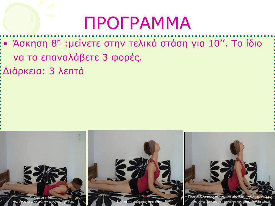ΠΡΟΓΡΑΜΜΑ •Άσκηση 8 η :μείνετε στην τελικά στάση για 10''. Το ίδιο να το επαναλάβετε 3 φορές. Διάρκεια: 3 λεπτά