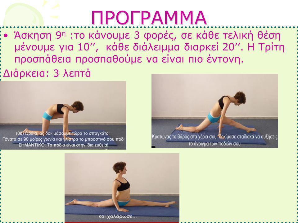 ΠΡΟΓΡΑΜΜΑ •Άσκηση 9 η :το κάνουμε 3 φορές, σε κάθε τελική θέση μένουμε για 10'', κάθε διάλειμμα διαρκεί 20''. Η Τρίτη προσπάθεια προσπαθούμε να είναι