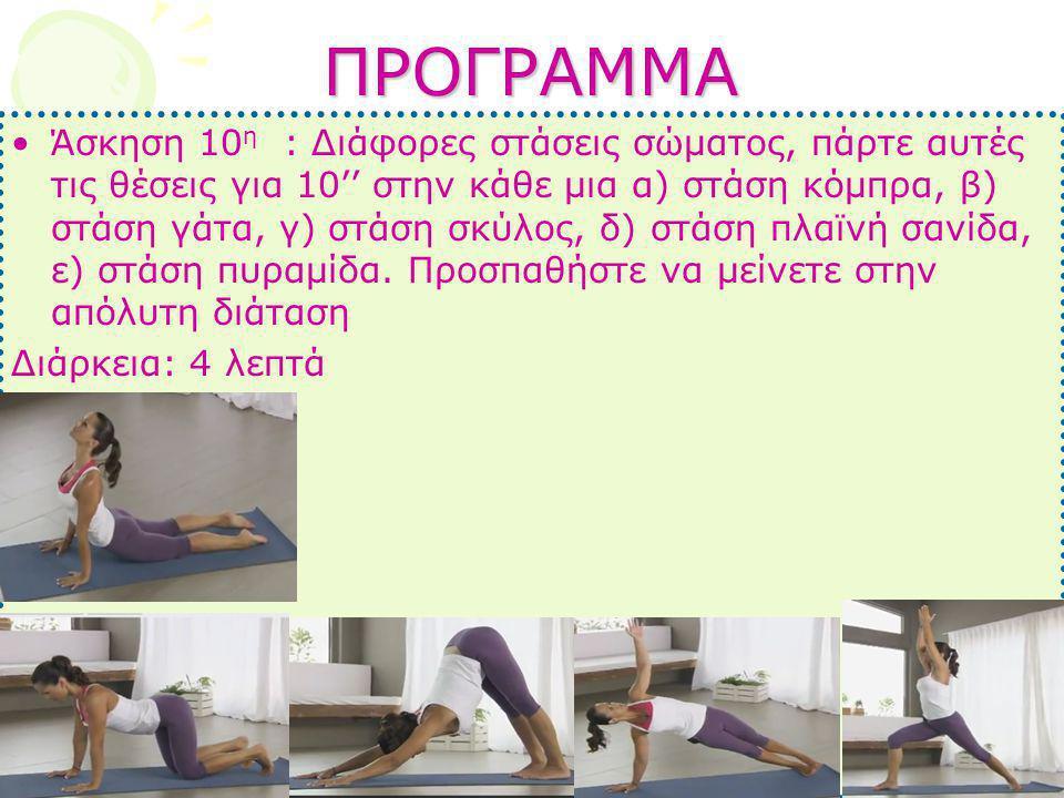 ΠΡΟΓΡΑΜΜΑ •Άσκηση 10 η : Διάφορες στάσεις σώματος, πάρτε αυτές τις θέσεις για 10'' στην κάθε μια α) στάση κόμπρα, β) στάση γάτα, γ) στάση σκύλος, δ) σ