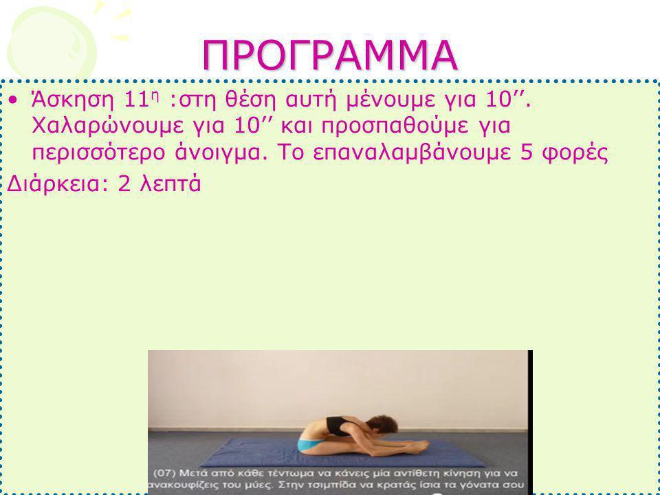 ΠΡΟΓΡΑΜΜΑ •Άσκηση 11 η :στη θέση αυτή μένουμε για 10''. Χαλαρώνουμε για 10'' και προσπαθούμε για περισσότερο άνοιγμα. Το επαναλαμβάνουμε 5 φορές Διάρκ