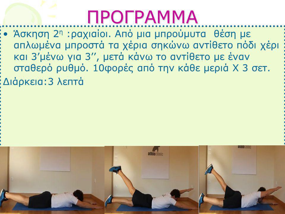 ΠΡΟΓΡΑΜΜΑ •Άσκηση 2 η :ραχιαίοι. Από μια μπρούμυτα θέση με απλωμένα μπροστά τα χέρια σηκώνω αντίθετο πόδι χέρι και 3'μένω για 3'', μετά κάνω το αντίθε