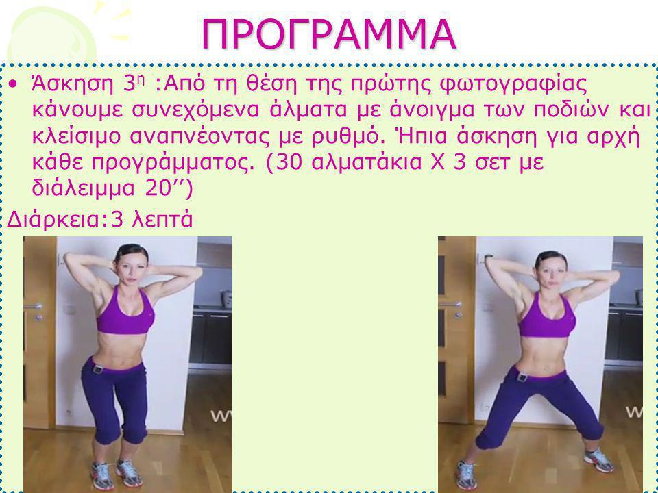 ΠΡΟΓΡΑΜΜΑ •Άσκηση 3 η :Από τη θέση της πρώτης φωτογραφίας κάνουμε συνεχόμενα άλματα με άνοιγμα των ποδιών και κλείσιμο αναπνέοντας με ρυθμό. Ήπια άσκη