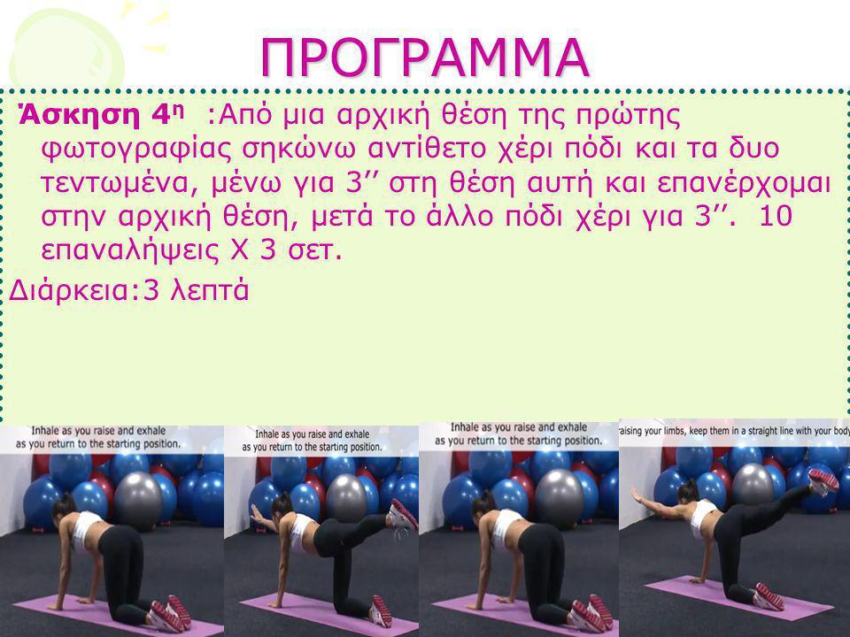ΠΡΟΓΡΑΜΜΑ Άσκηση 4 η :Από μια αρχική θέση της πρώτης φωτογραφίας σηκώνω αντίθετο χέρι πόδι και τα δυο τεντωμένα, μένω για 3'' στη θέση αυτή και επανέρ
