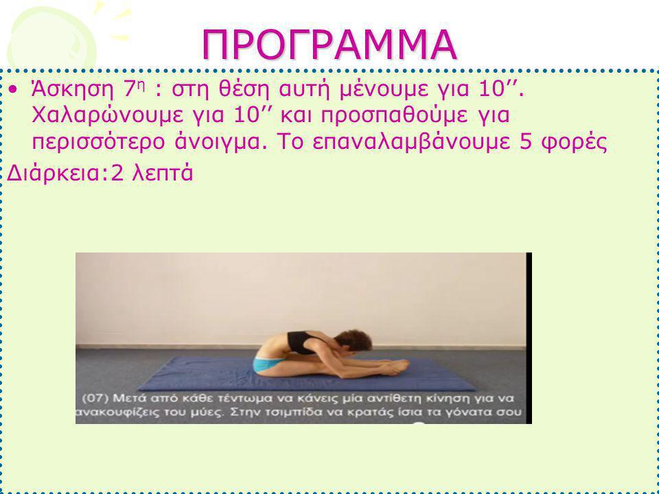ΠΡΟΓΡΑΜΜΑ •Άσκηση 7 η : στη θέση αυτή μένουμε για 10''. Χαλαρώνουμε για 10'' και προσπαθούμε για περισσότερο άνοιγμα. Το επαναλαμβάνουμε 5 φορές Διάρκ