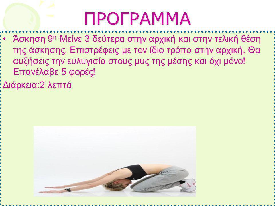 ΠΡΟΓΡΑΜΜΑ •Άσκηση 9 η : Μείνε 3 δεύτερα στην αρχική και στην τελική θέση της άσκησης. Επιστρέφεις με τον ίδιο τρόπο στην αρχική. Θα αυξήσεις την ευλυγ