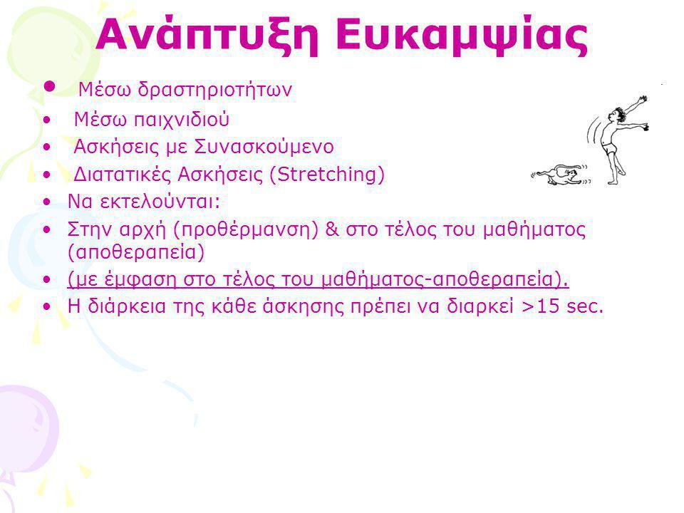 Ανάπτυξη Ευκαμψίας • Μέσω δραστηριοτήτων • Μέσω παιχνιδιού • Ασκήσεις με Συνασκούμενο • Διατατικές Ασκήσεις (Stretching) •Να εκτελούνται: •Στην αρχή (