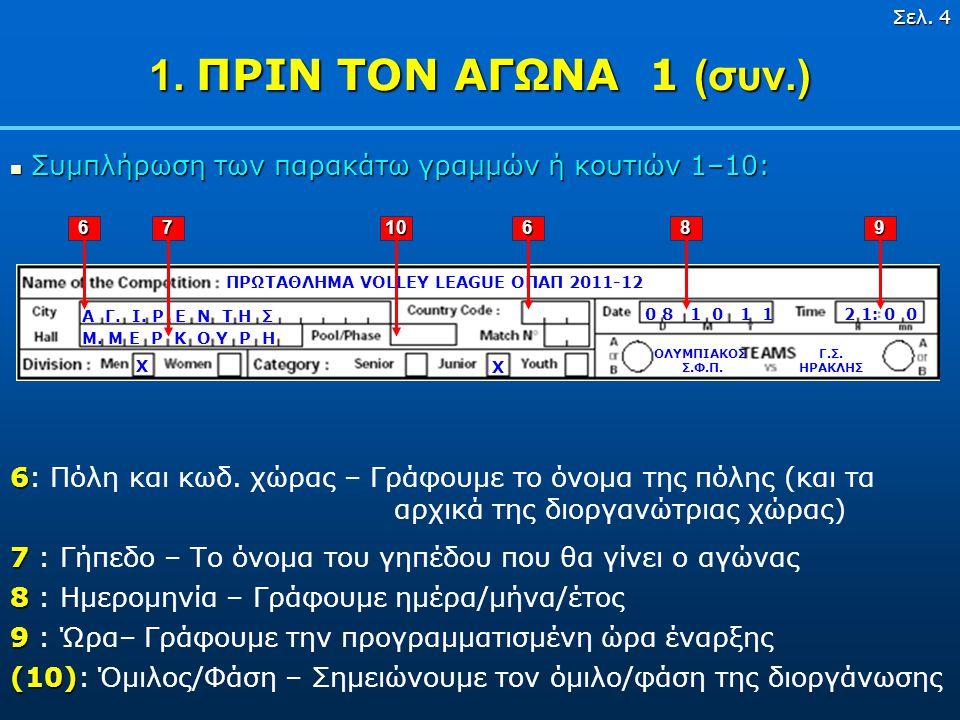 Σελ. 3 1. ΠΡΙΝ ΤΟΝ ΑΓΩΝΑ 1  Συμπλήρωση των παρακάτω γραμμών ή κουτιών 1–10: ΠΡΩΤΑΘΛΗΜΑ VOLLEY LEAGUE ΟΠΑΠ 2011-12 X χ Γ.Σ. ΗΡΑΚΛΗΣ ΟΛΥΜΠΙΑΚΟΣ Σ.Φ.Π.