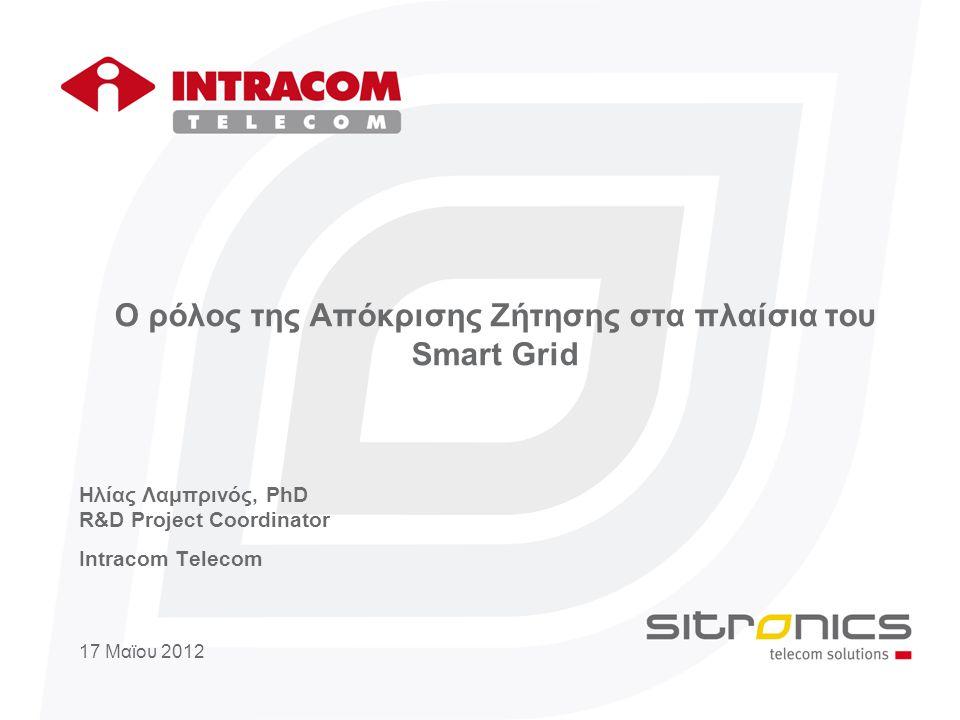 Ο ρόλος της Απόκρισης Ζήτησης στα πλαίσια του Smart Grid Hλίας Λαμπρινός, PhD R&D Project Coordinator Intracom Telecom 17 Μαϊου 2012