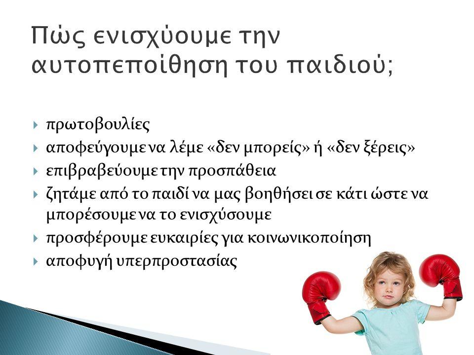  πρωτοβουλίες  αποφεύγουμε να λέμε «δεν μπορείς» ή «δεν ξέρεις»  επιβραβεύουμε την προσπάθεια  ζητάμε από το παιδί να μας βοηθήσει σε κάτι ώστε να μπορέσουμε να το ενισχύσουμε  προσφέρουμε ευκαιρίες για κοινωνικοποίηση  αποφυγή υπερπροστασίας