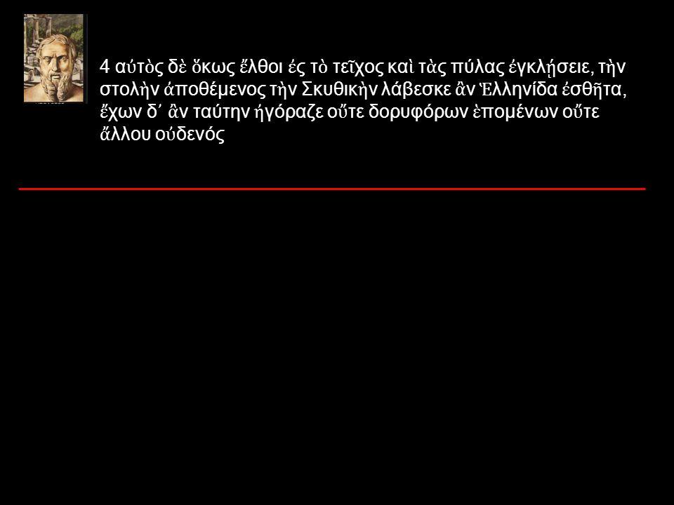 4 α ὐ τ ὸ ς δ ὲ ὅ κως ἔ λθοι ἐ ς τ ὸ τε ῖ χος κα ὶ τ ὰ ς πύλας ἐ γκλ ῄ σειε, τ ὴ ν στολ ὴ ν ἀ ποθέμενος τ ὴ ν Σκυθικ ὴ ν λάβεσκε ἂ ν Ἑ λληνίδα ἐ σθ ῆ