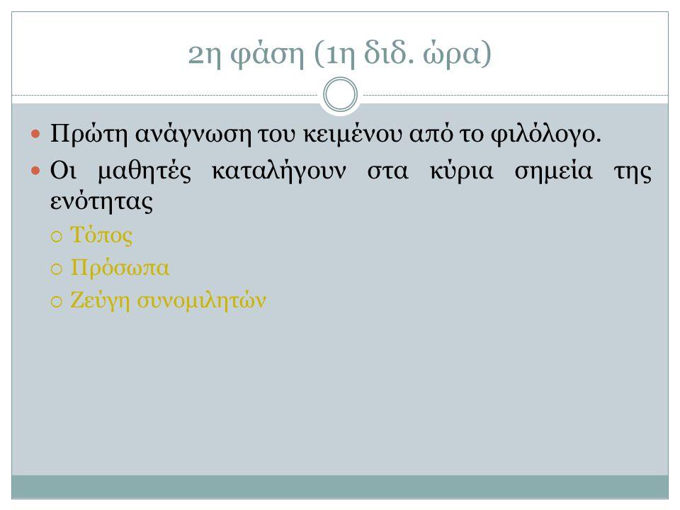 2η φάση (1η διδ. ώρα)  Πρώτη ανάγνωση του κειμένου από το φιλόλογο.  Οι μαθητές καταλήγουν στα κύρια σημεία της ενότητας  Τόπος  Πρόσωπα  Ζεύγη σ
