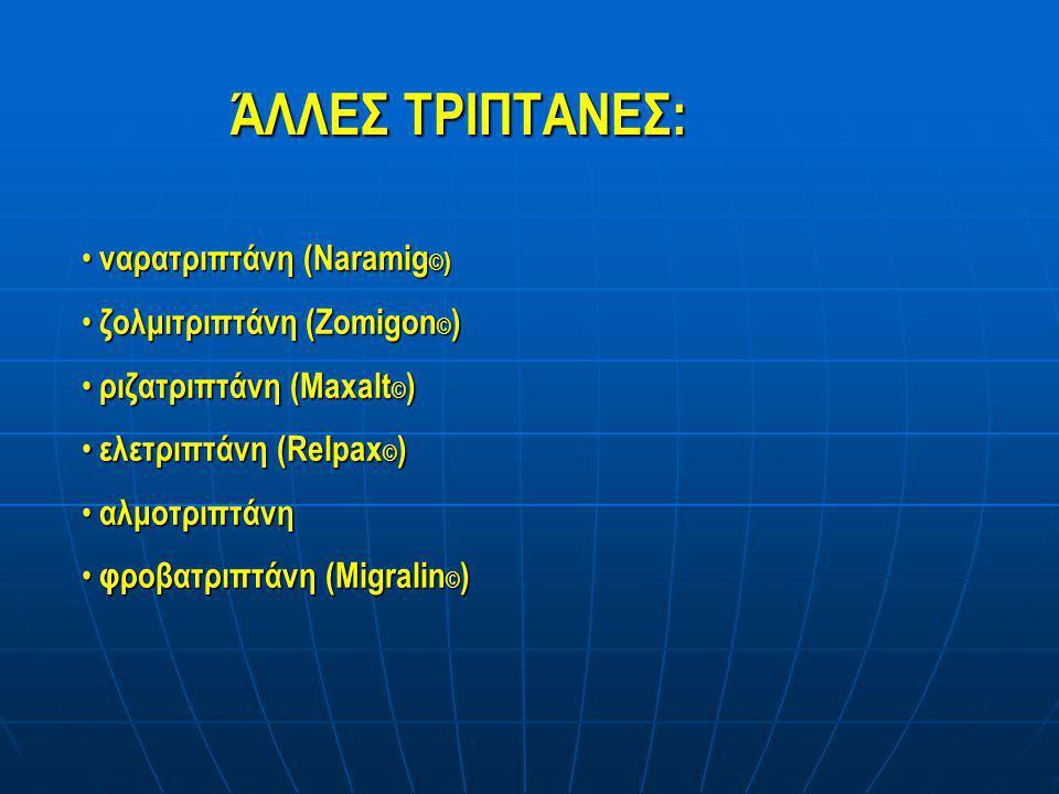 ΆΛΛΕΣ ΤΡΙΠΤΑΝΕΣ: • ναρατριπτάνη (Naramig © ) • ζολμιτριπτάνη (Zomigon © ) • ριζατριπτάνη (Maxalt © ) • ελετριπτάνη (Relpax © ) • αλμοτριπτάνη • φροβατ
