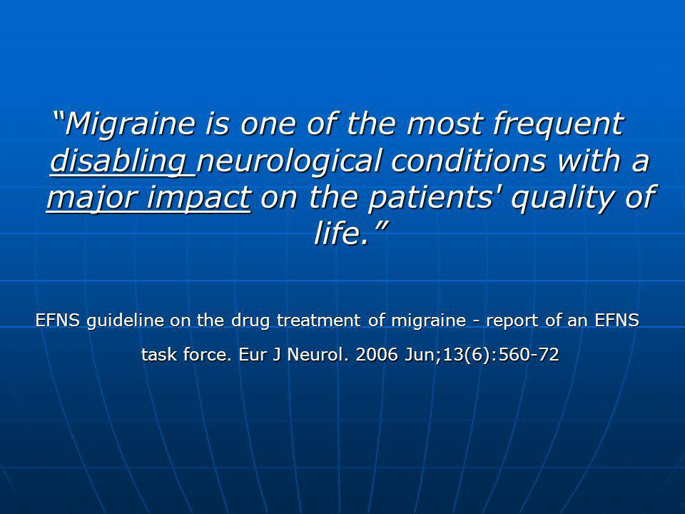"""Migraine is one of the most frequent disabling neurological conditions with a major impact on the patients' quality of life."" EFNS guideline on the d"