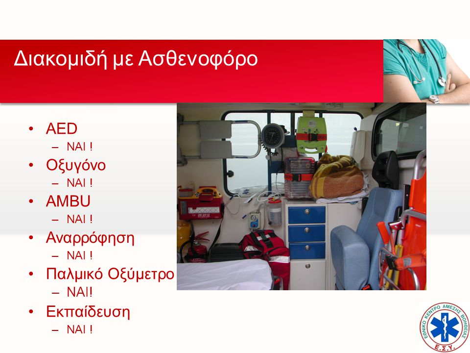 •AED –NAI ! •Οξυγόνο –ΝΑΙ ! •AMBU –ΝΑΙ ! •Αναρρόφηση –ΝΑΙ ! •Παλμικό Οξύμετρο –ΝΑΙ! •Εκπαίδευση –ΝΑΙ ! Διακομιδή με Ασθενοφόρο