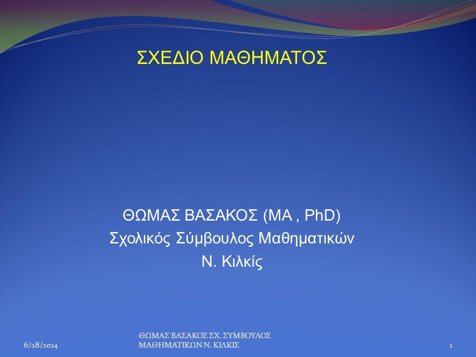 ΣΧΕΔΙΟ ΜΑΘΗΜΑΤΟΣ ΘΩΜΑΣ ΒΑΣΑΚΟΣ (ΜΑ, PhD) Σχολικός Σύμβουλος Μαθηματικών Ν. Κιλκίς 6/28/20141 ΘΩΜΑΣ ΒΑΣΑΚΟΣ ΣΧ. ΣΥΜΒΟΥΛΟΣ ΜΑΘΗΜΑΤΙΚΩΝ Ν. ΚΙΛΚΙΣ