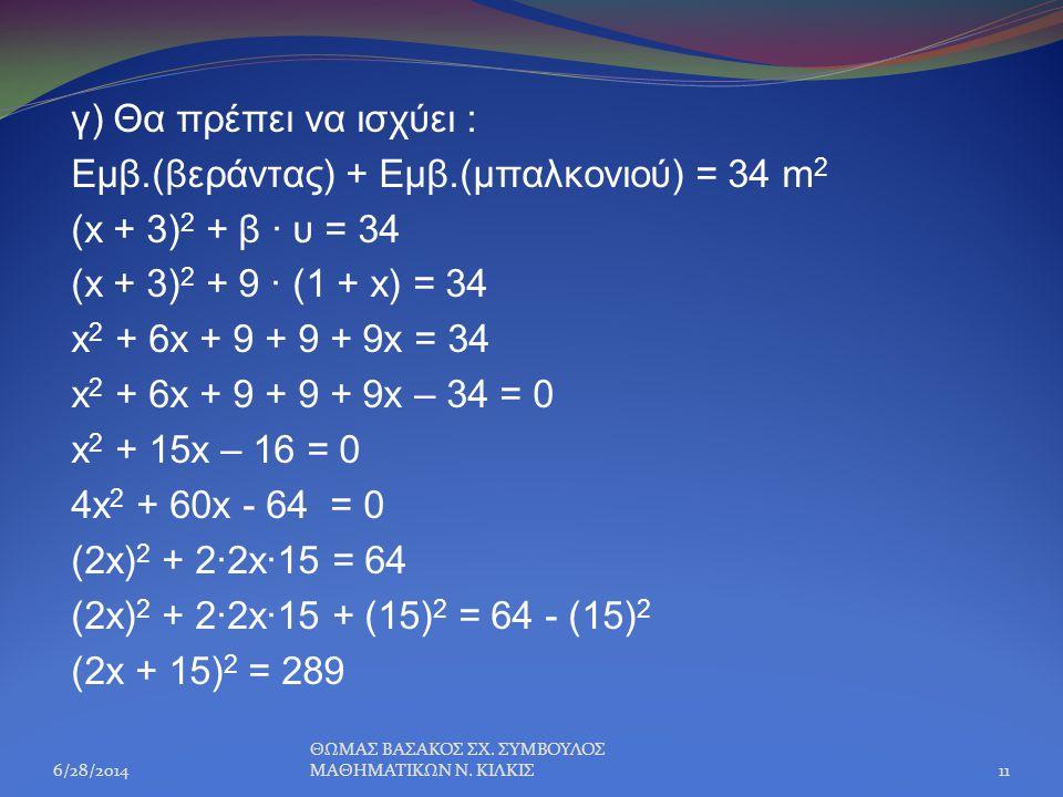 γ) Θα πρέπει να ισχύει : Εμβ.(βεράντας) + Εμβ.(μπαλκονιού) = 34 m 2 (x + 3) 2 + β · υ = 34 (x + 3) 2 + 9 · (1 + x) = 34 x 2 + 6x + 9 + 9 + 9x = 34 x 2