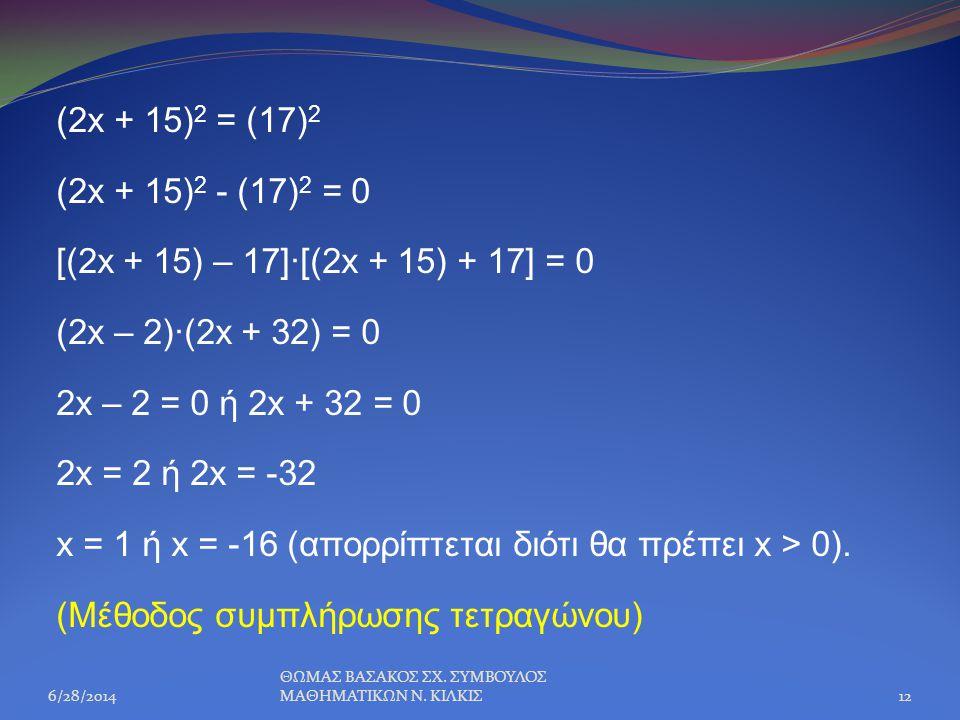 (2x + 15) 2 = (17) 2 (2x + 15) 2 - (17) 2 = 0 [(2x + 15) – 17]∙[(2x + 15) + 17] = 0 (2x – 2)∙(2x + 32) = 0 2x – 2 = 0 ή 2x + 32 = 0 2x = 2 ή 2x = -32