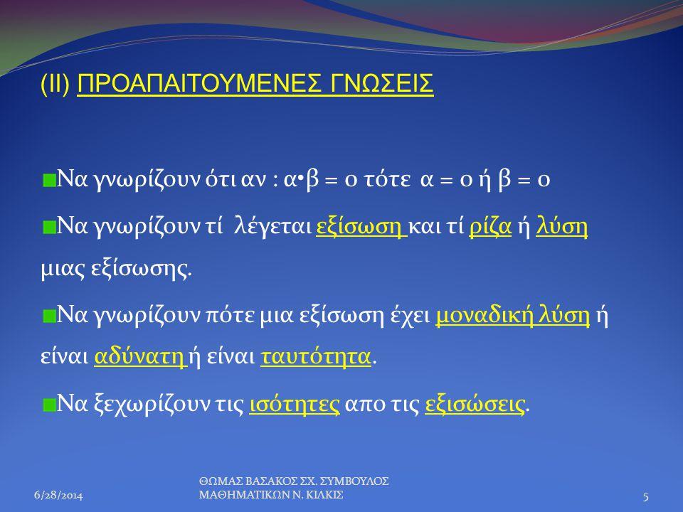 (II) ΠΡΟΑΠΑΙΤΟΥΜΕΝΕΣ ΓΝΩΣΕΙΣ Να γνωρίζουν ότι αν : α•β = 0 τότε α = 0 ή β = 0 Να γνωρίζουν τί λέγεται εξίσωση και τί ρίζα ή λύση μιας εξίσωσης. Να γνω