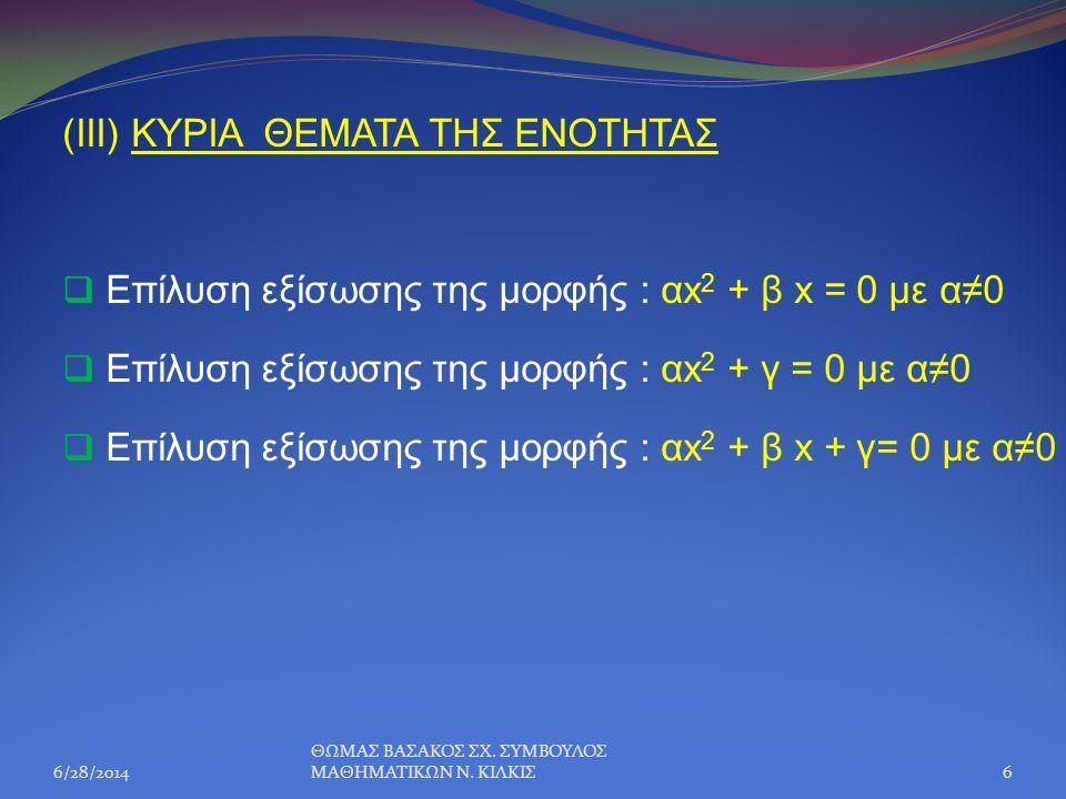 (III) ΚΥΡΙΑ ΘΕΜΑΤΑ ΤΗΣ ΕΝΟΤΗΤΑΣ  Επίλυση εξίσωσης της μορφής : αx 2 + β x = 0 με α≠0  Επίλυση εξίσωσης της μορφής : αx 2 + γ = 0 με α≠0  Επίλυση εξ