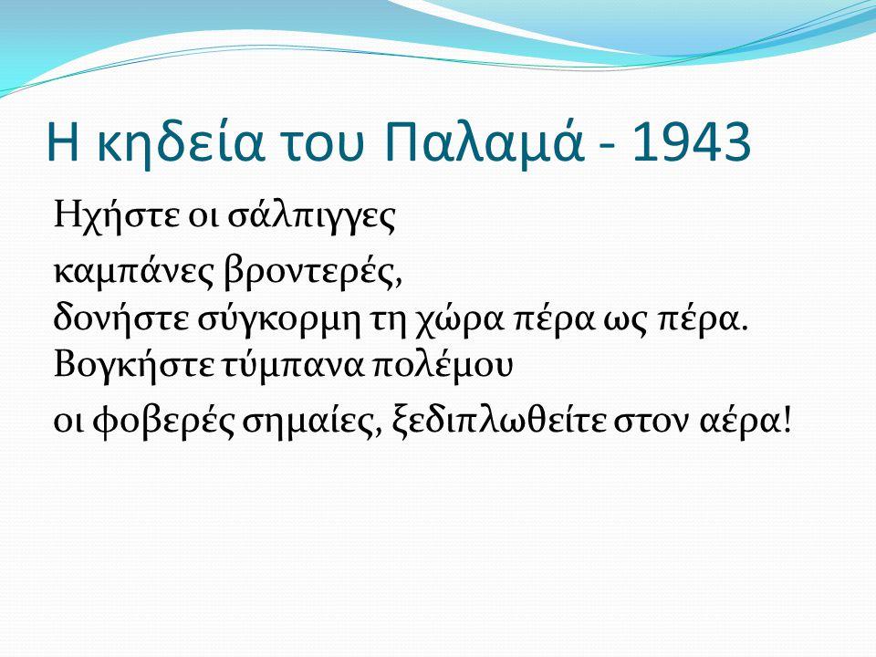 Η κηδεία του Παλαμά - 1943 Ηχήστε οι σάλπιγγες καμπάνες βροντερές, δονήστε σύγκορμη τη χώρα πέρα ως πέρα. Βογκήστε τύμπανα πολέμου οι φοβερές σημαίες,