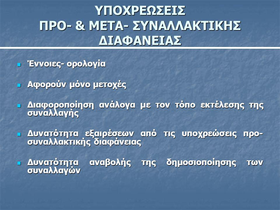 ΥΠΟΧΡΕΩΣΕΙΣ ΠΡΟ- & ΜΕΤΑ- ΣΥΝΑΛΛΑΚΤΙΚΗΣ ΔΙΑΦΑΝΕΙΑΣ  Έννοιες- ορολογία  Αφορούν μόνο μετοχές  Διαφοροποίηση ανάλογα με τον τόπο εκτέλεσης της συναλλα