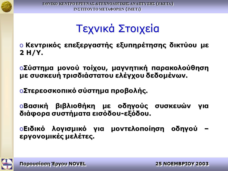 ΕΘΝΙΚΟ ΚΕΝΤΡΟ ΕΡΕΥΝΑΣ &ΤΕΧΝΟΛΟΓΙΚΗΣ ΑΝΑΠΤΥΞΗΣ ( ΕΚΕΤΑ ) ΙΝΣΤΙΤΟΥΤΟ ΜΕΤΑΦΟΡΩΝ ( ΙΜΕΤ) ) ΕΘΝΙΚΟ ΚΕΝΤΡΟ ΕΡΕΥΝΑΣ &ΤΕΧΝΟΛΟΓΙΚΗΣ ΑΝΑΠΤΥΞΗΣ ( ΕΚΕΤΑ ) ΙΝΣΤΙΤΟΥΤΟ ΜΕΤΑΦΟΡΩΝ ( ΙΜΕΤ) ) Παρουσίαση Έργου NOVEL 25 ΝΟΕΜΒΡΙΟΥ 2003 Τεχνικά Στοιχεία o Κεντρικός επεξεργαστής εξυπηρέτησης δικτύου με 2 Η/Υ.