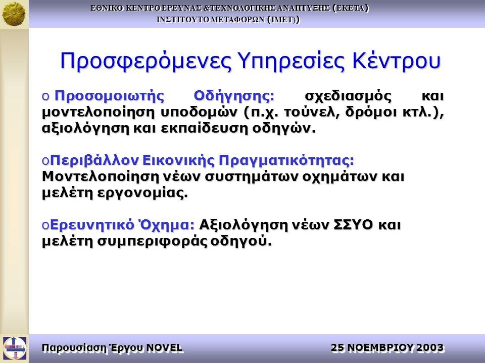 ΕΘΝΙΚΟ ΚΕΝΤΡΟ ΕΡΕΥΝΑΣ &ΤΕΧΝΟΛΟΓΙΚΗΣ ΑΝΑΠΤΥΞΗΣ ( ΕΚΕΤΑ ) ΙΝΣΤΙΤΟΥΤΟ ΜΕΤΑΦΟΡΩΝ ( ΙΜΕΤ) ) ΕΘΝΙΚΟ ΚΕΝΤΡΟ ΕΡΕΥΝΑΣ &ΤΕΧΝΟΛΟΓΙΚΗΣ ΑΝΑΠΤΥΞΗΣ ( ΕΚΕΤΑ ) ΙΝΣΤΙΤΟΥΤΟ ΜΕΤΑΦΟΡΩΝ ( ΙΜΕΤ) ) Παρουσίαση Έργου NOVEL 25 ΝΟΕΜΒΡΙΟΥ 2003 Προσφερόμενες Υπηρεσίες Κέντρου o Προσομοιωτής Οδήγησης: σχεδιασμός και μοντελοποίηση υποδομών (π.χ.