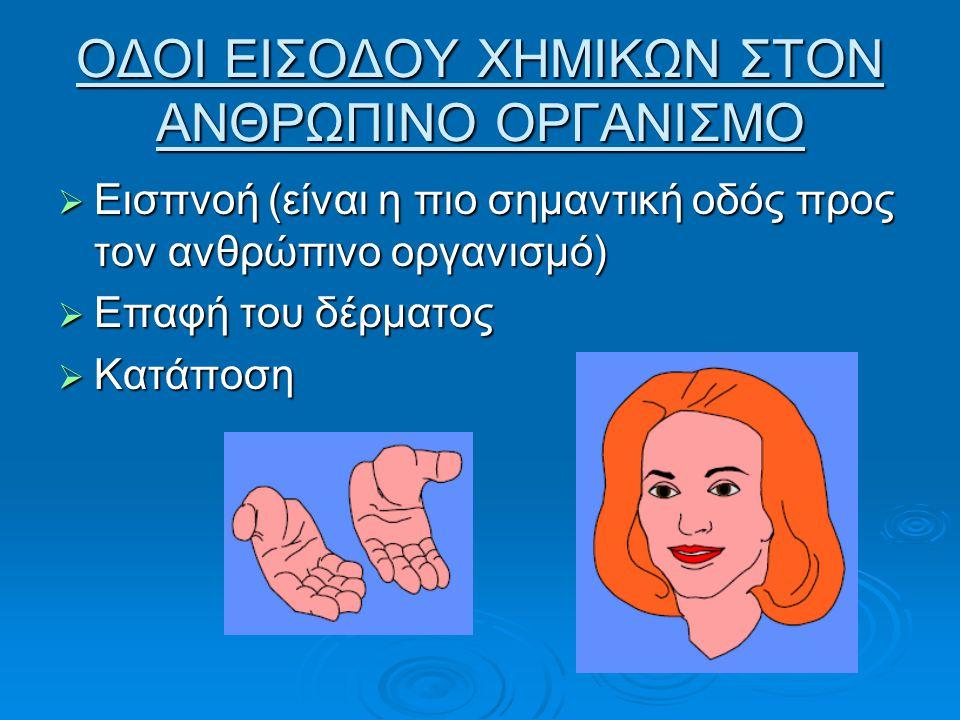 ΟΔΟΙ ΕΙΣΟΔΟΥ ΧΗΜΙΚΩΝ ΣΤΟΝ ΑΝΘΡΩΠΙΝΟ ΟΡΓΑΝΙΣΜΟ  Εισπνοή (είναι η πιο σημαντική οδός προς τον ανθρώπινο οργανισμό)  Επαφή του δέρματος  Κατάποση