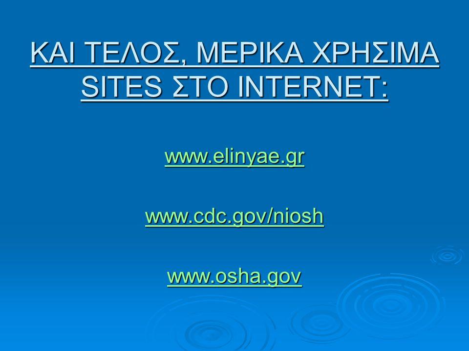 ΚΑΙ ΤΕΛΟΣ, ΜΕΡΙΚΑ ΧΡΗΣΙΜΑ SITES ΣΤΟ INTERNET: www.elinyae.gr www.cdc.gov/niosh www.osha.gov