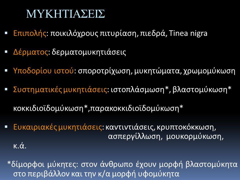 ΜΥΚΗΤΙΑΣΕΙΣ  Επιπολής: ποικιλόχρους πιτυρίαση, πιεδρά, Tinea nigra  Δέρματος: δερματομυκητιάσεις  Υποδορίου ιστού: σποροτρίχωση, μυκητώματα, χρωμομ