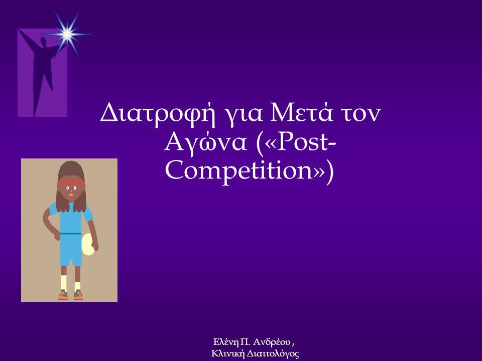 Διατροφή για Μετά τον Αγώνα («Post- Competition») Ελένη Π. Ανδρέου, Κλινική Διαιτολόγος