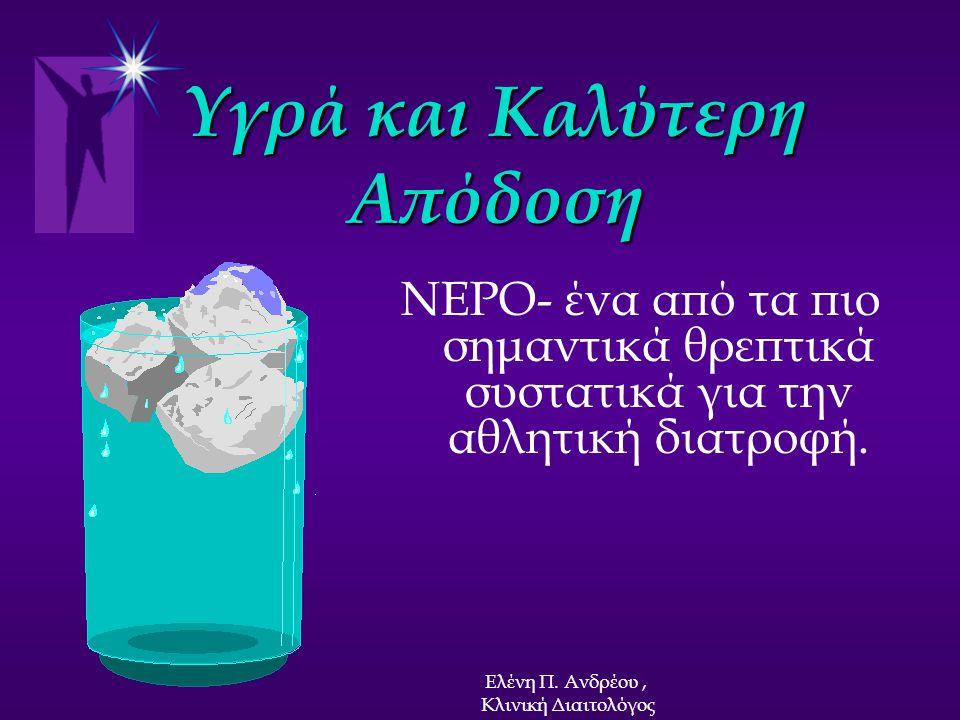 Υγρά και Καλύτερη Απόδοση ΝΕΡΟ- ένα από τα πιο σημαντικά θρεπτικά συστατικά για την αθλητική διατροφή. Ελένη Π. Ανδρέου, Κλινική Διαιτολόγος
