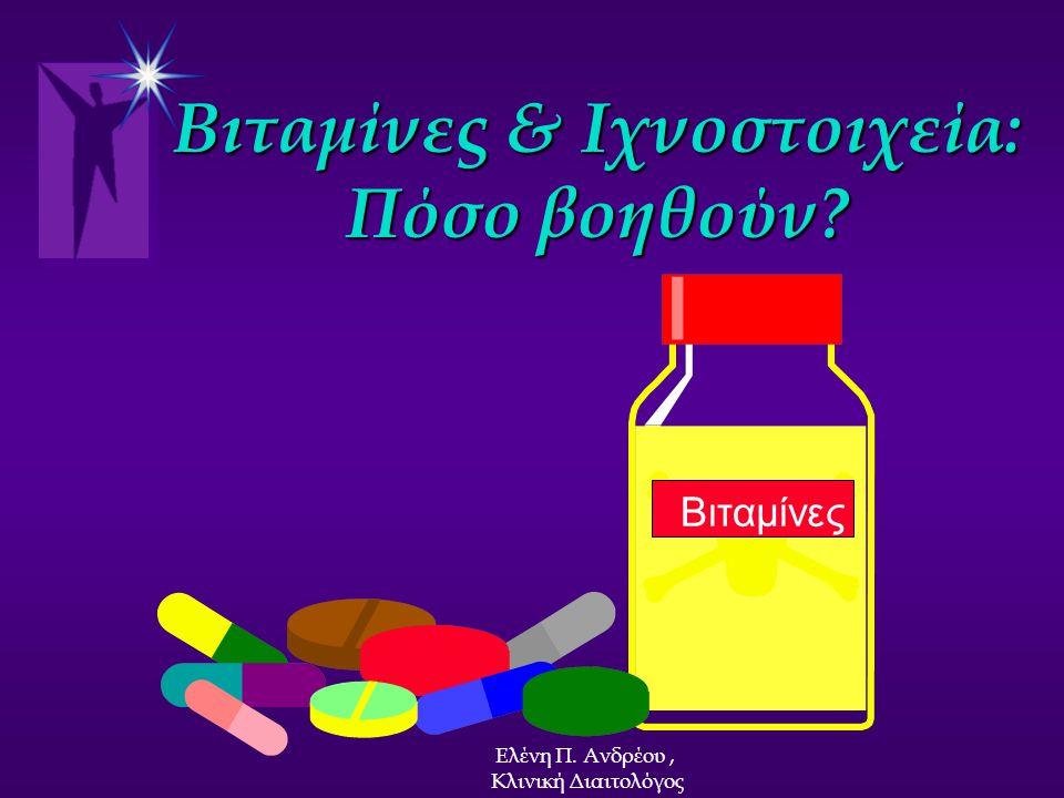 Βιταμίνες & Ιχνοστοιχεία: Πόσο βοηθούν? Βιταμίνες Ελένη Π. Ανδρέου, Κλινική Διαιτολόγος