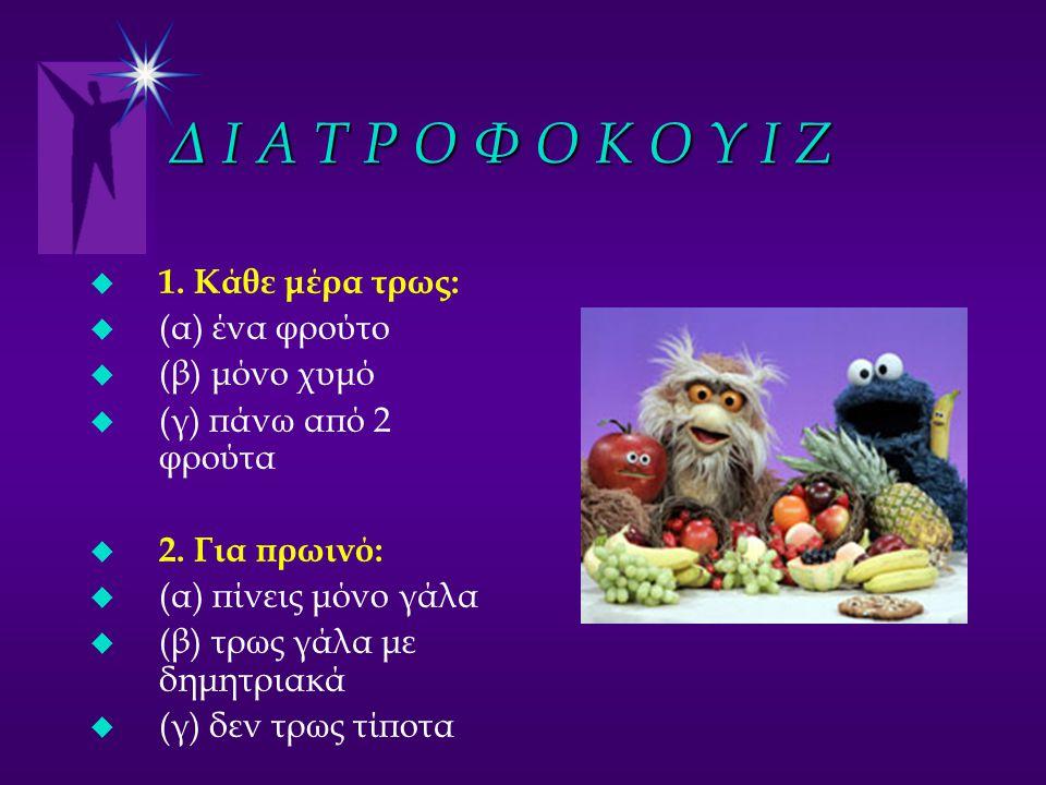 Δ Ι Α Τ Ρ Ο Φ Ο Κ Ο Υ Ι Ζ u 1. Κάθε μέρα τρως: u (α) ένα φρούτο u (β) μόνο χυμό u (γ) πάνω από 2 φρούτα u 2. Για πρωινό: u (α) πίνεις μόνο γάλα u (β)