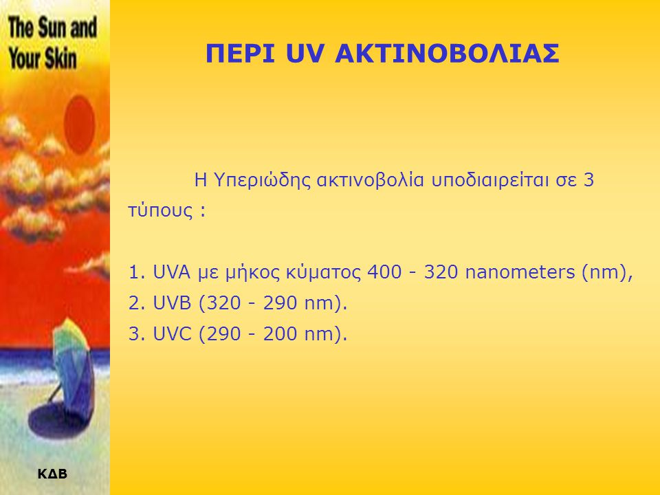ΚΔΒ ΠΕΡΙ UV ΑΚΤΙΝΟΒΟΛΙΑΣ Η Υπεριώδης ακτινοβολία υποδιαιρείται σε 3 τύπους : 1.