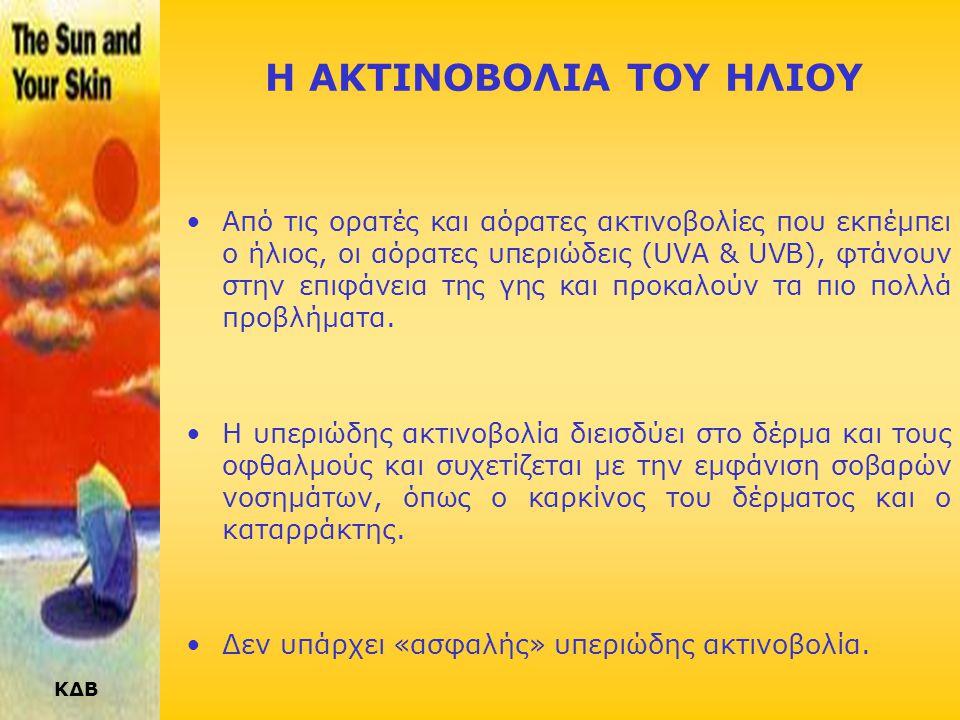 ΚΔΒ Η ΑΚΤΙΝΟΒΟΛΙΑ ΤΟΥ ΗΛΙΟΥ •Από τις ορατές και αόρατες ακτινοβολίες που εκπέμπει ο ήλιος, οι αόρατες υπεριώδεις (UVA & UVB), φτάνουν στην επιφάνεια της γης και προκαλούν τα πιο πολλά προβλήματα.