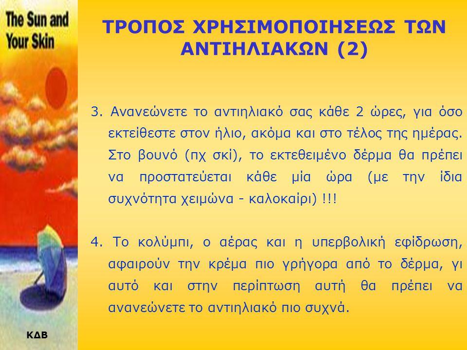 ΚΔΒ ΤΡΟΠΟΣ ΧΡΗΣΙΜΟΠΟΙΗΣΕΩΣ ΤΩΝ ΑΝΤΙΗΛΙΑΚΩΝ Τα αντιηλιακά είναι άχρηστα, αν δεν χρησιμοποιούνται σωστά. 1. Θα πρέπει να εφαρμόζετε το αντιηλιακό σας 20