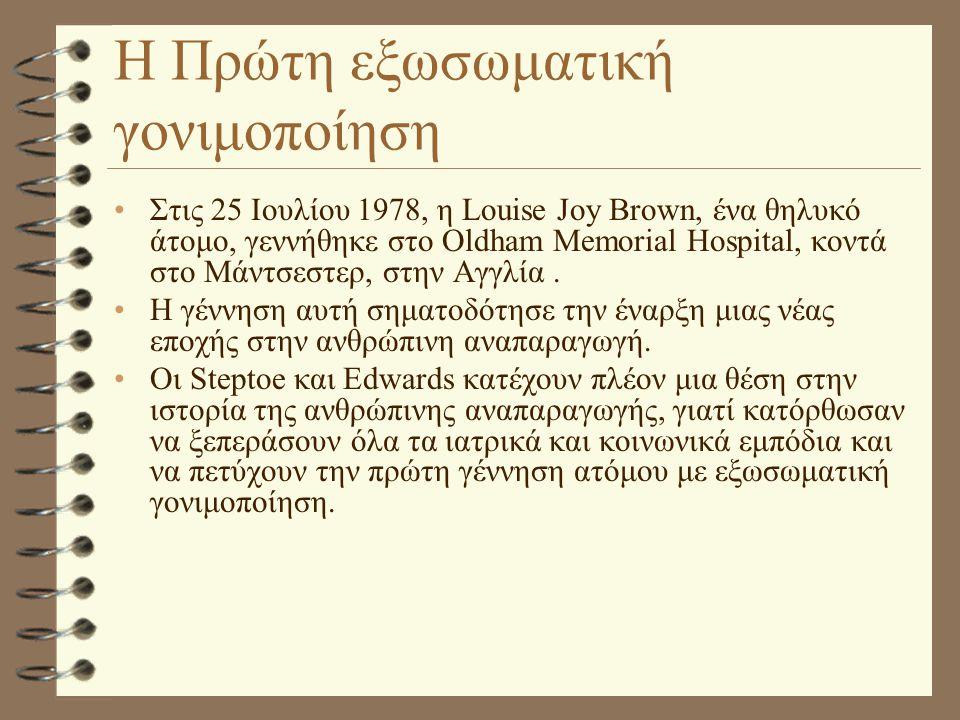 Η Πρώτη εξωσωματική γονιμοποίηση •Στις 25 Ιουλίου 1978, η Louise Joy Brown, ένα θηλυκό άτομο, γεννήθηκε στο Oldham Memorial Hospital, κοντά στο Μάντσε