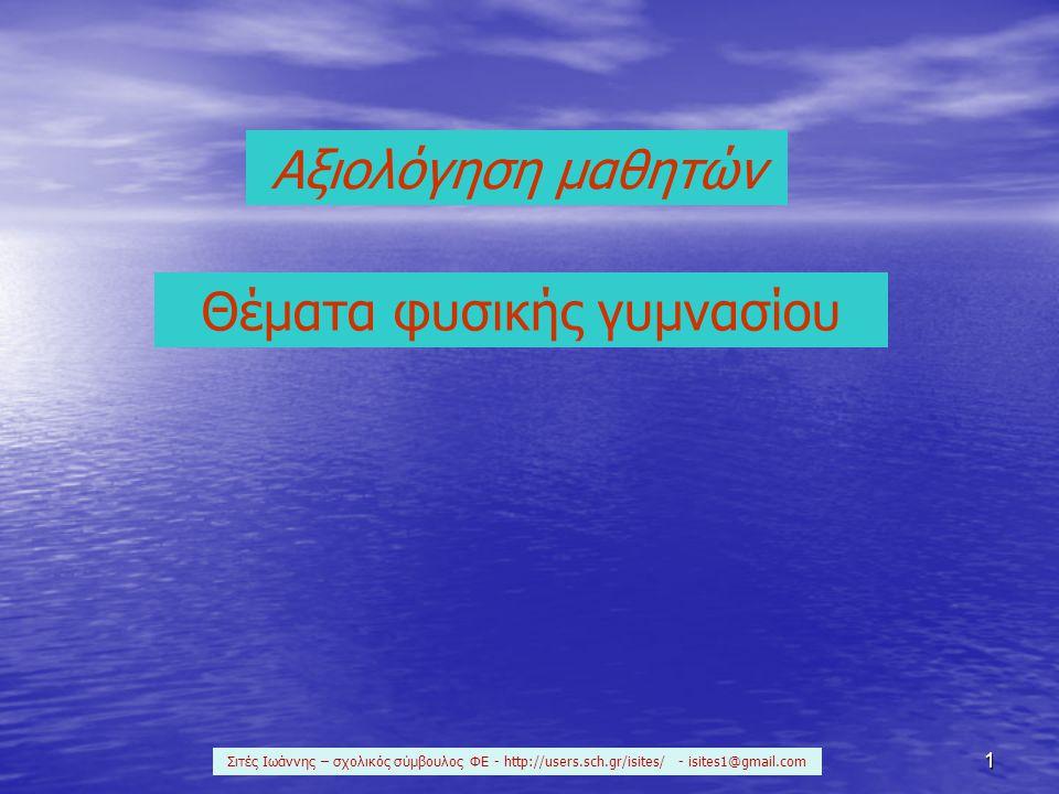 1 Αξιολόγηση μαθητών Θέματα φυσικής γυμνασίου Σιτές Ιωάννης – σχολικός σύμβουλος ΦΕ - http://users.sch.gr/isites/ - isites1@gmail.com