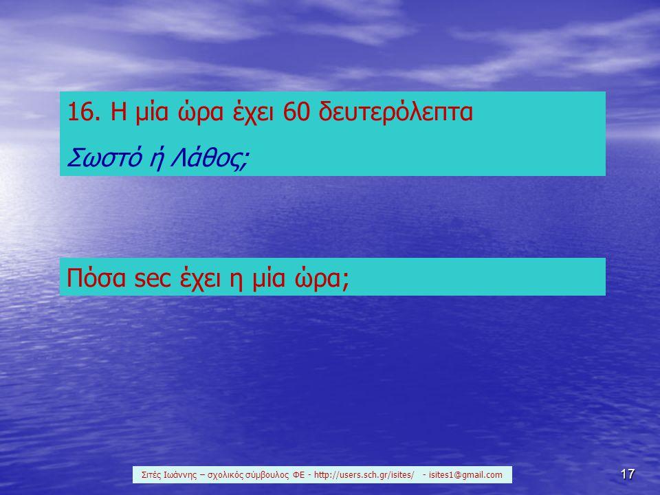 17 16. Η μία ώρα έχει 60 δευτερόλεπτα Σωστό ή Λάθος; Πόσα sec έχει η μία ώρα; Σιτές Ιωάννης – σχολικός σύμβουλος ΦΕ - http://users.sch.gr/isites/ - is
