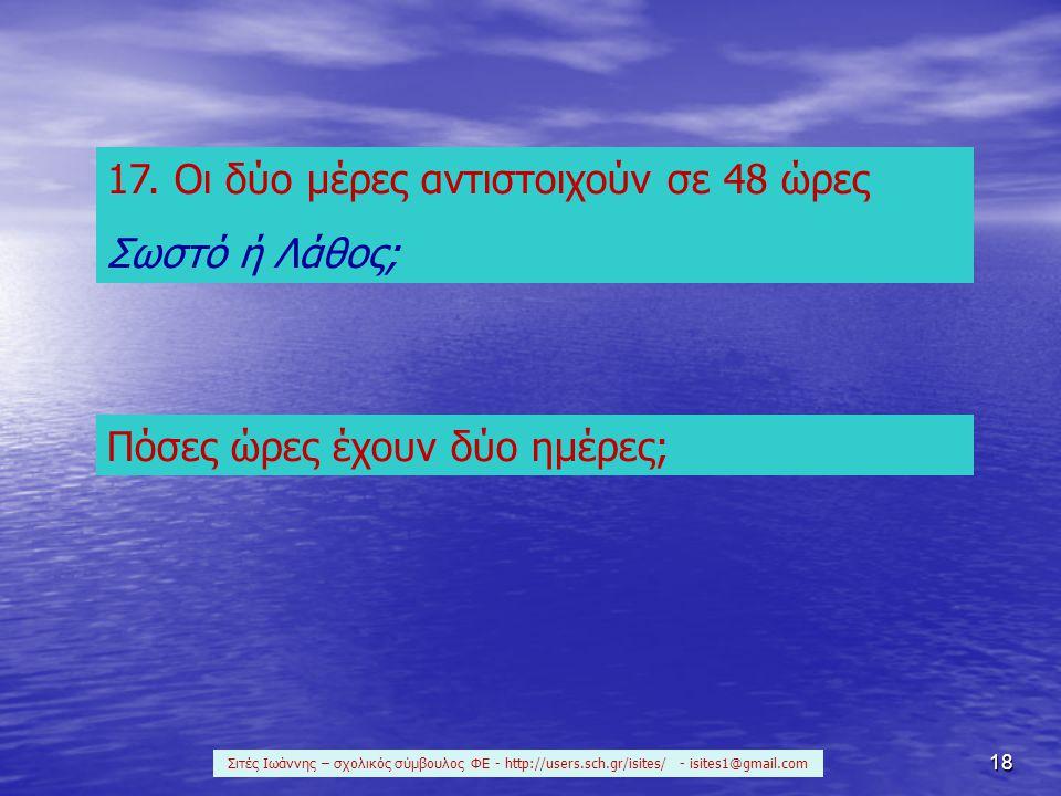 18 17. Οι δύο μέρες αντιστοιχούν σε 48 ώρες Σωστό ή Λάθος; Πόσες ώρες έχουν δύο ημέρες; Σιτές Ιωάννης – σχολικός σύμβουλος ΦΕ - http://users.sch.gr/is