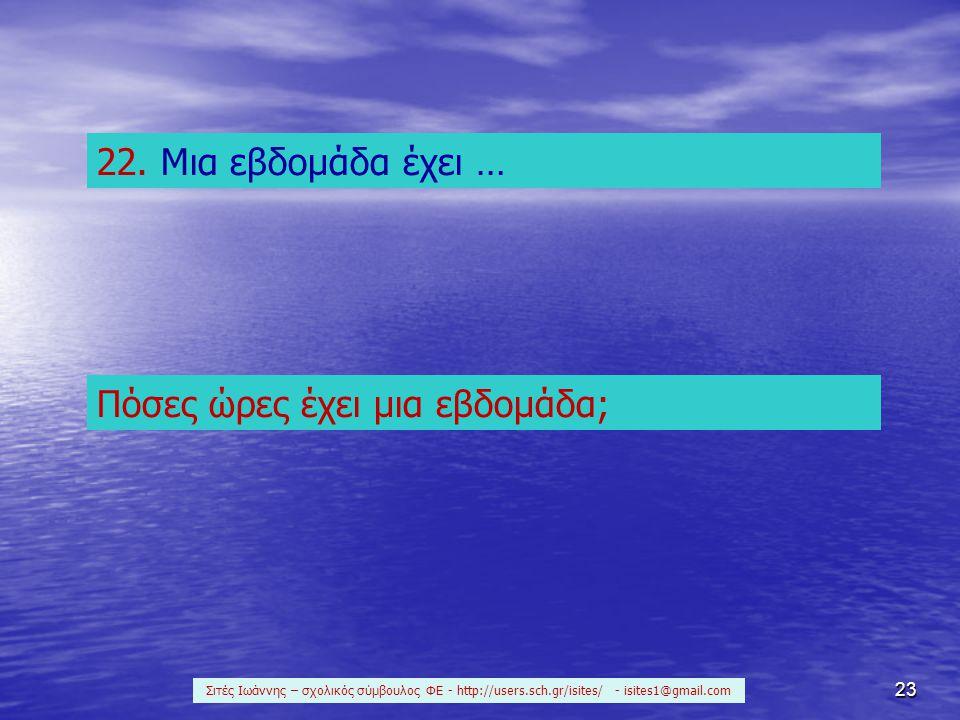23 22. Μια εβδομάδα έχει … Πόσες ώρες έχει μια εβδομάδα; Σιτές Ιωάννης – σχολικός σύμβουλος ΦΕ - http://users.sch.gr/isites/ - isites1@gmail.com